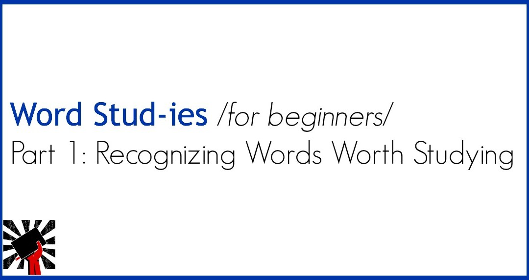 Word Studies for Beginners: Part 1 Recognizing Words Worth Studying