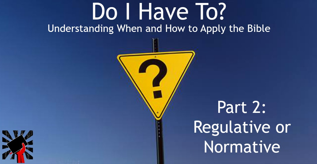 Do I Have to? When and How to Apply the Bible part 2: Regulative or Normative